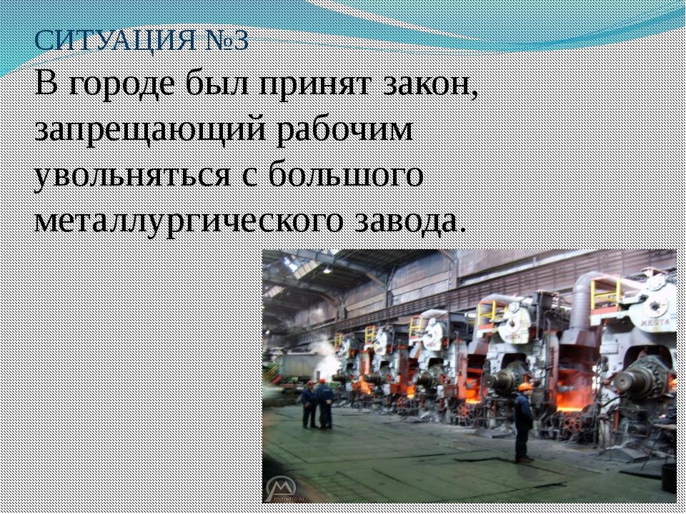 СИТУАЦИЯ №3 В городе был принят закон, запрещающий рабочим увольняться с боль...
