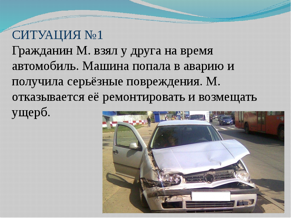 СИТУАЦИЯ №1 Гражданин М. взял у друга на время автомобиль. Машина попала в а...