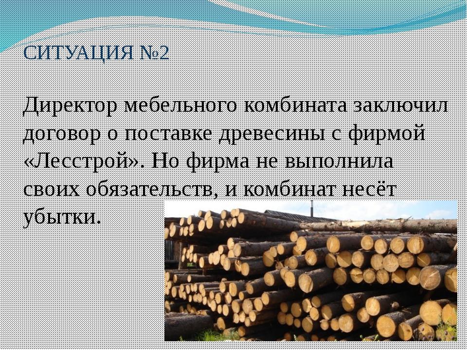 СИТУАЦИЯ №2 Директор мебельного комбината заключил договор о поставке древеси...