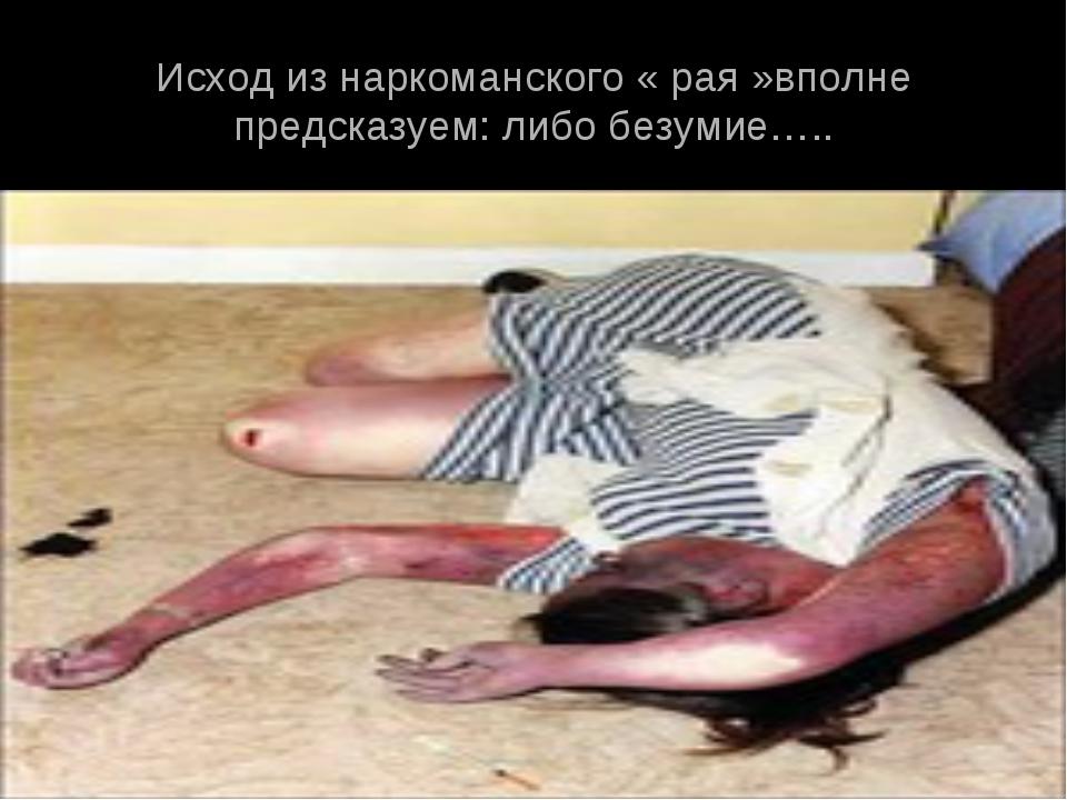 Исход из наркоманского « рая »вполне предсказуем: либо безумие…..