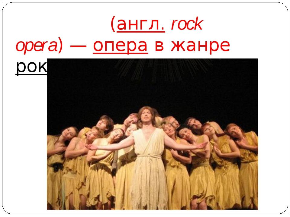 Рок-о́пера(англ.rock opera)—операв жанрерок-музыки.