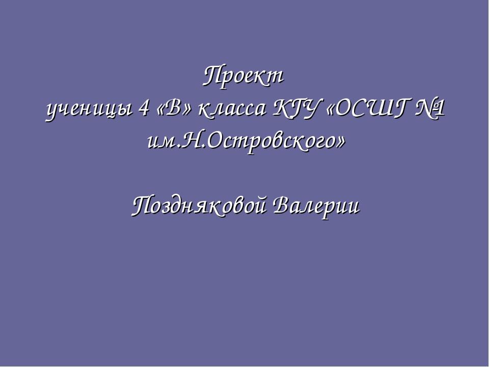 Проект ученицы 4 «В» класса КГУ «ОСШГ №1 им.Н.Островского» Поздняковой Валерии