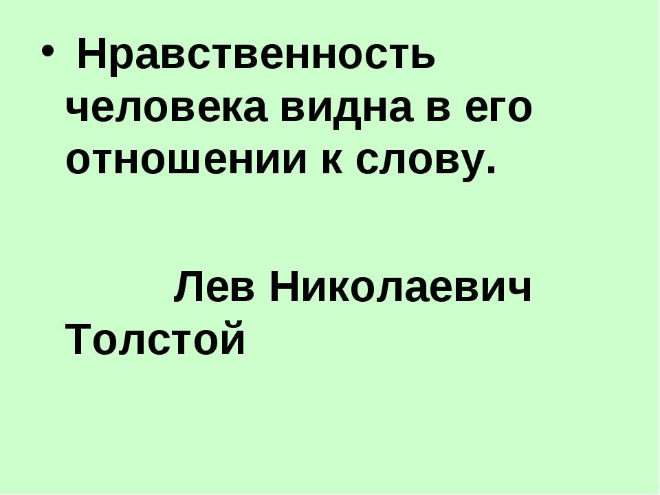 Нравственность человека видна в его отношении к слову. Лев Николаевич Толстой