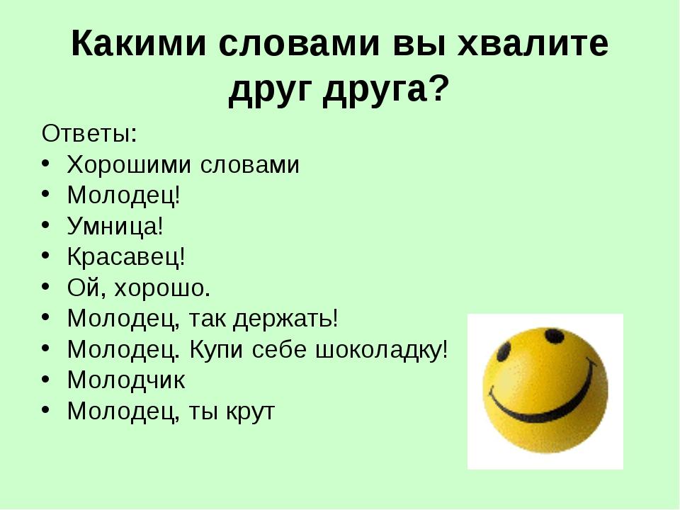 Какими словами вы хвалите друг друга? Ответы: Хорошими словами Молодец! Умни...