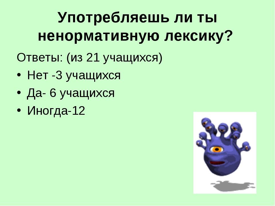 Употребляешь ли ты ненормативную лексику? Ответы: (из 21 учащихся) Нет -3 уча...