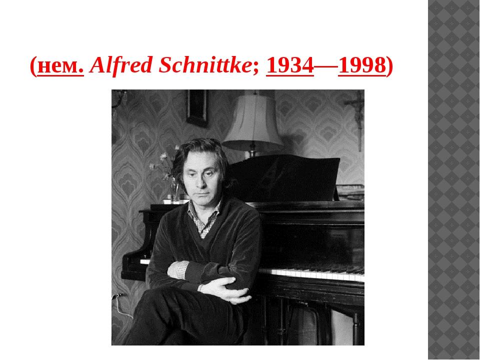 Альфре́д Га́рриевич Шни́тке (нем.Alfred Schnittke;1934—1998)