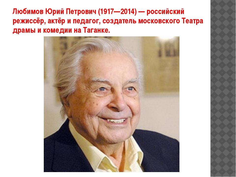 ЛюбимовЮрийПетрович (1917—2014) — российский режиссёр, актёр ипедагог, соз...