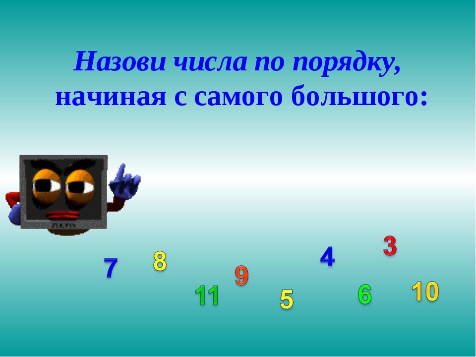 Назови числа по порядку, начиная с самого большого: