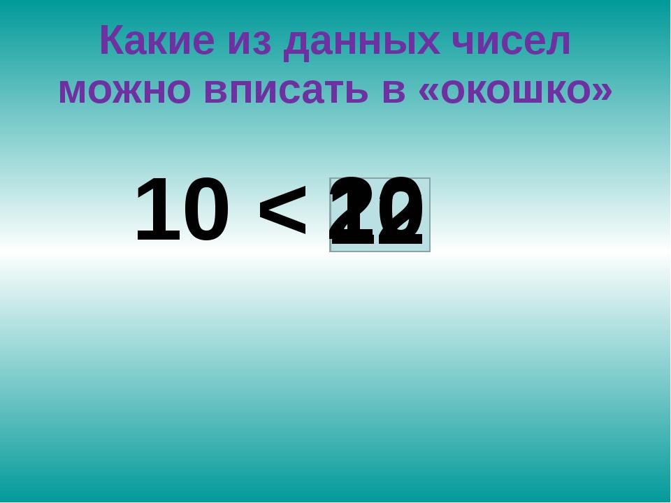 Какие из данных чисел можно вписать в «окошко» 10 < 12 20
