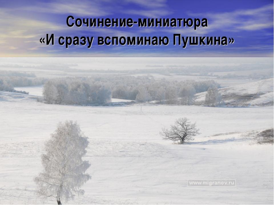 Сочинение-миниатюра «И сразу вспоминаю Пушкина» Учитель русского языка и лите...