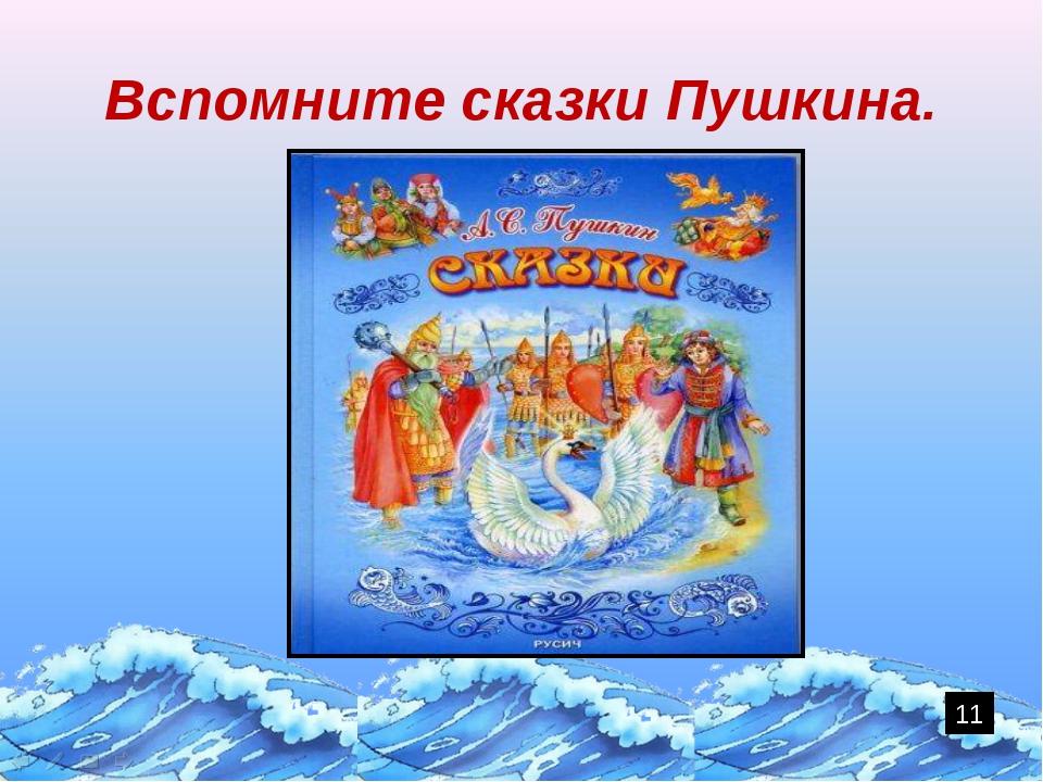 Вспомните сказки Пушкина. 11