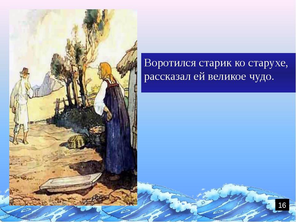 Воротился старик ко старухе, рассказал ей великое чудо. 16