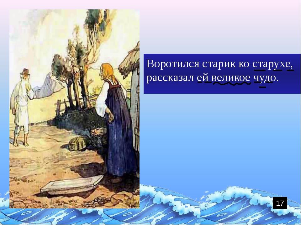 Воротился старик ко старухе, рассказал ей великое чудо. 17