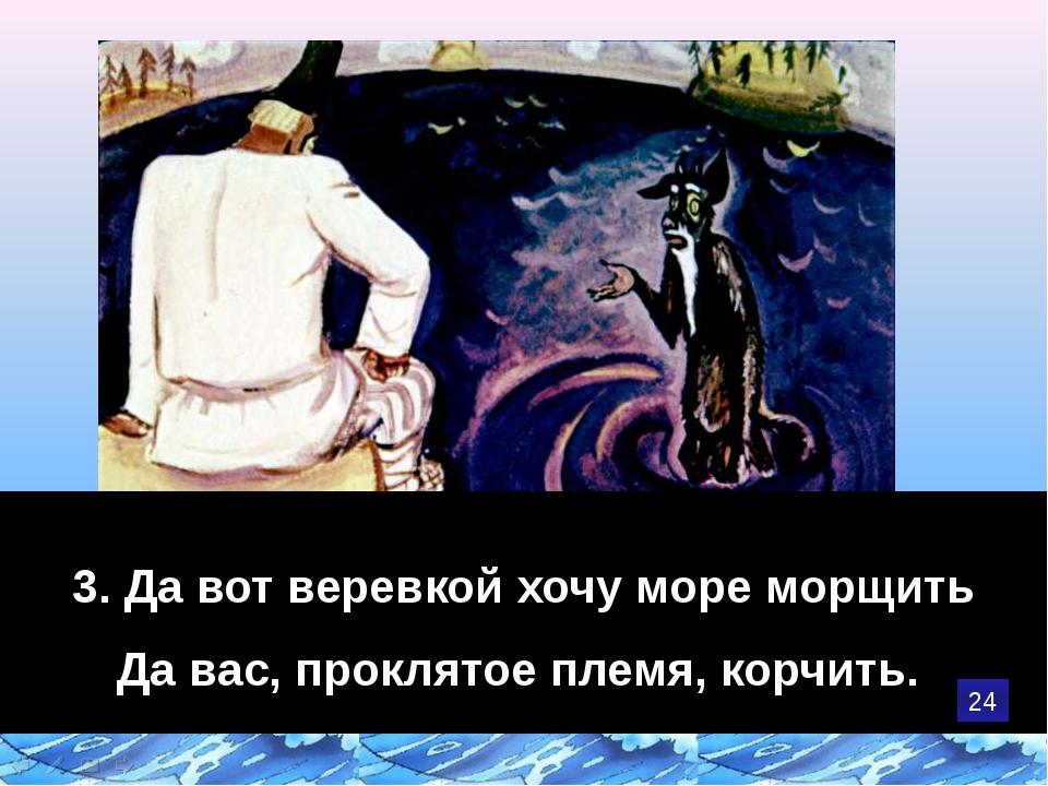3. Да вот веревкой хочу море морщить Да вас, проклятое племя, корчить. 24