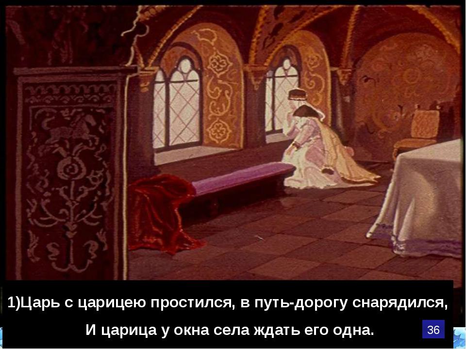 1)Царь с царицею простился, в путь-дорогу снарядился, И царица у окна села жд...