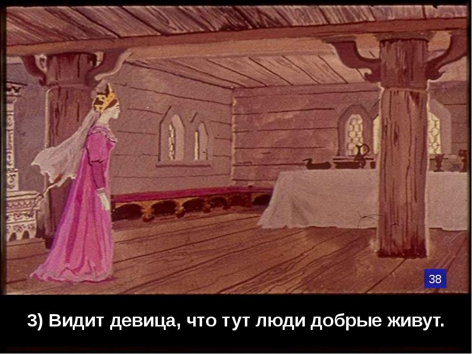 3) Видит девица, что тут люди добрые живут. 38