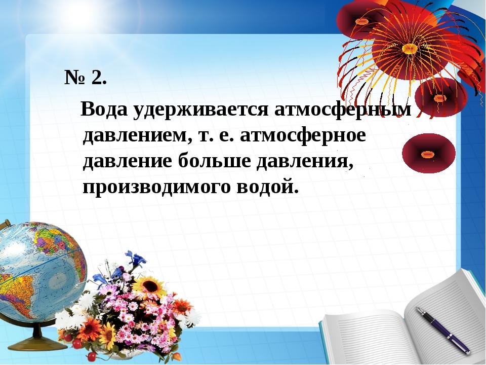 № 2. Вода удерживается атмосферным давлением, т. е. атмосферное давление боль...