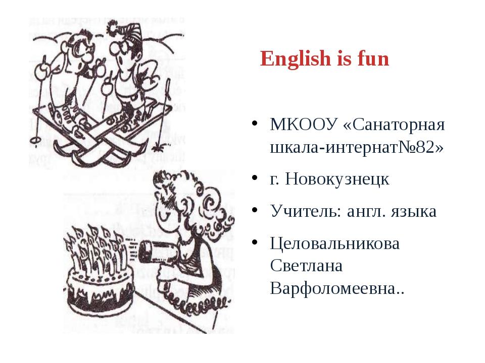 English is fun МКООУ «Санаторная шкала-интернат№82» г. Новокузнецк Учитель: а...