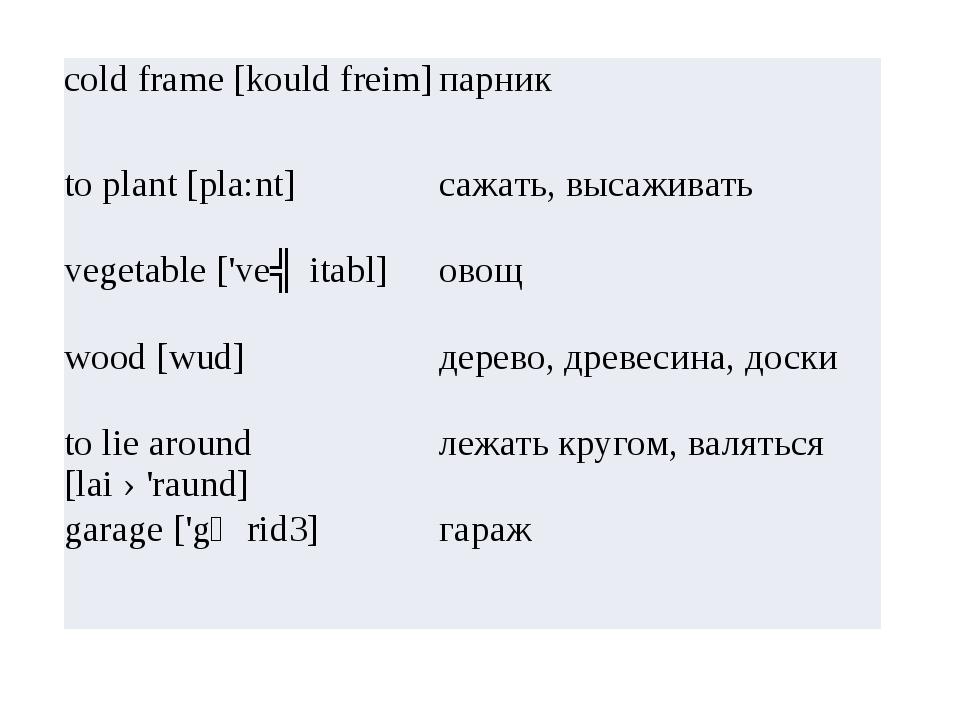 cold frame [kouldfreim] парник to plant [pla:nt] сажать, высаживать vegetabl...