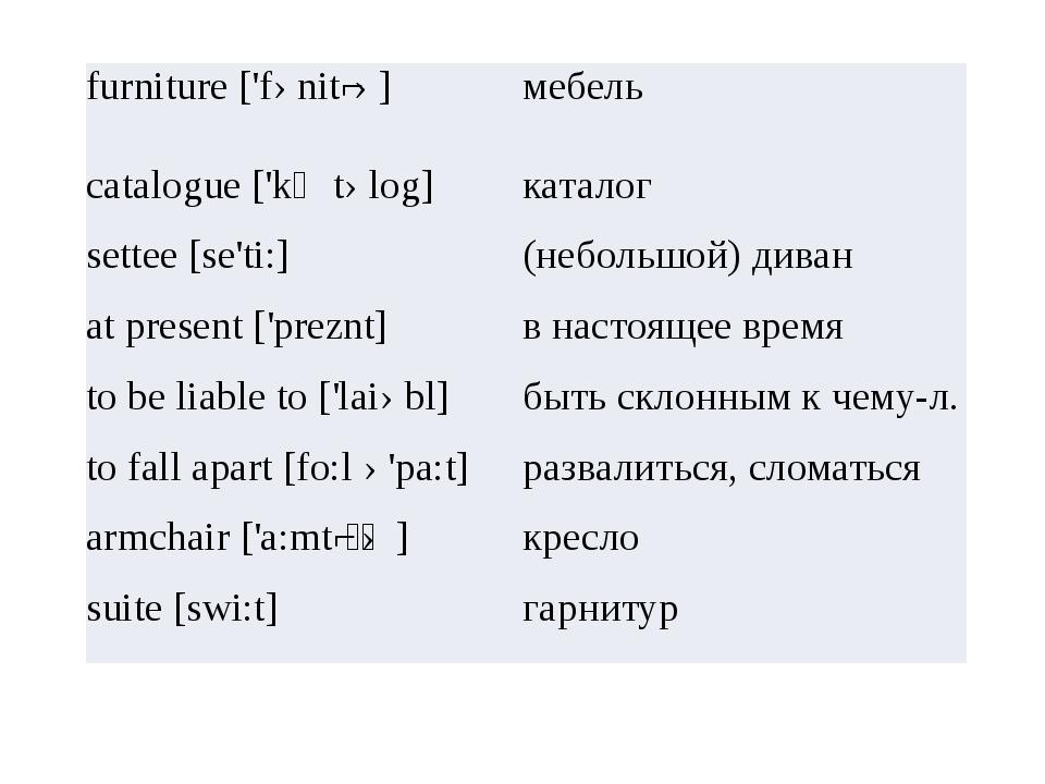 furniture ['fənitʃə] мебель catalogue ['kᴂtəlog] каталог settee [se'ti:] (не...
