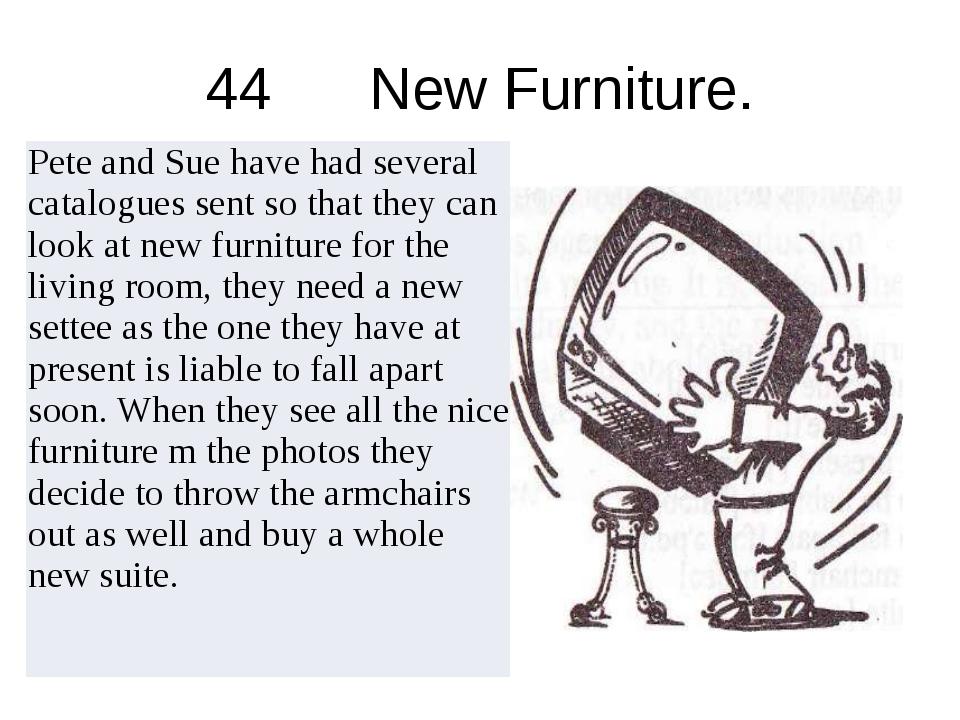 44 New Furniture. PeteandSuehavehadseveralcataloguessentsothattheycanlookatne...