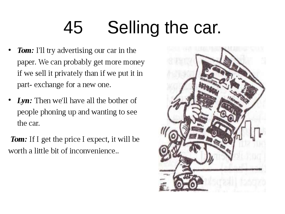 45 Selling the car. Tom: I'll try advertising our car in the paper. We can pr...