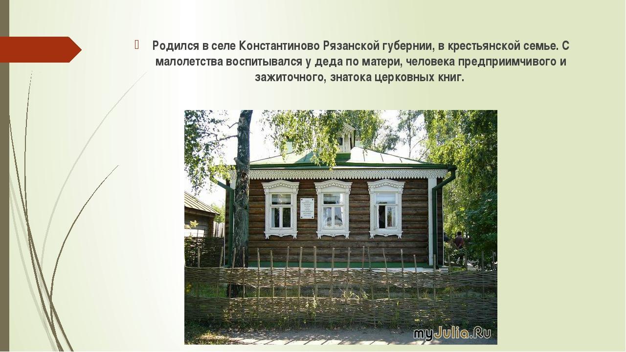 Родился в селе Константиново Рязанской губернии, в крестьянской семье. С мало...
