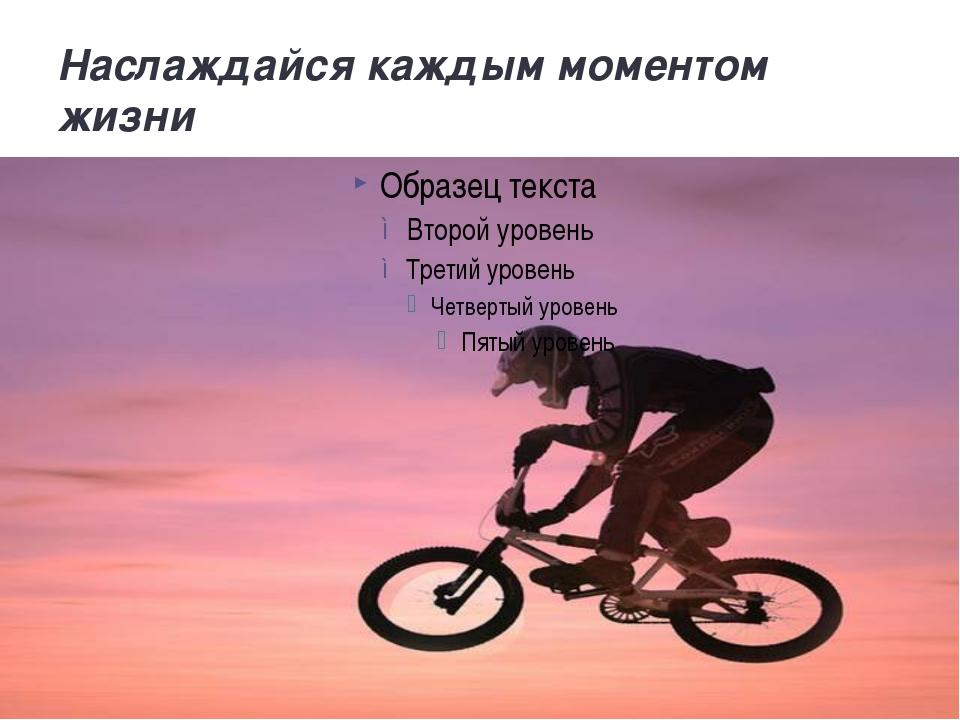 Наслаждайся каждым моментом жизни