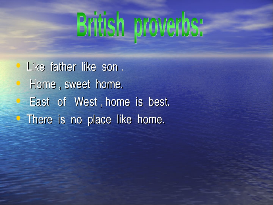 Like father like son . Home , sweet home. East of West , home is best. There...