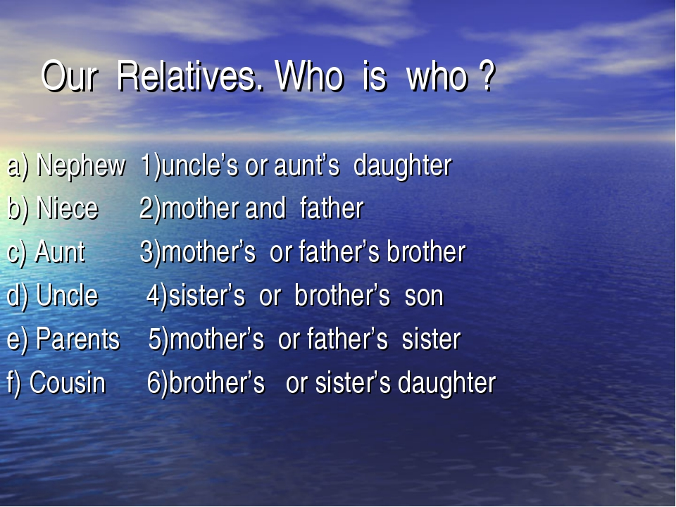 Our Relatives. Who is who ? a) Nephew 1)uncle's or aunt's daughter b) Niece 2...