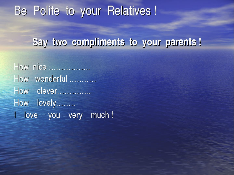 Be Polite to your Relatives ! Say two compliments to your parents ! How nice...