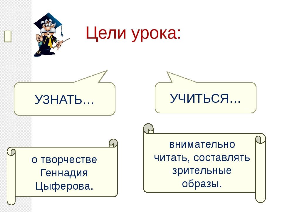 Цели урока: УЗНАТЬ… УЧИТЬСЯ… о творчестве Геннадия Цыферова. внимательно чит...