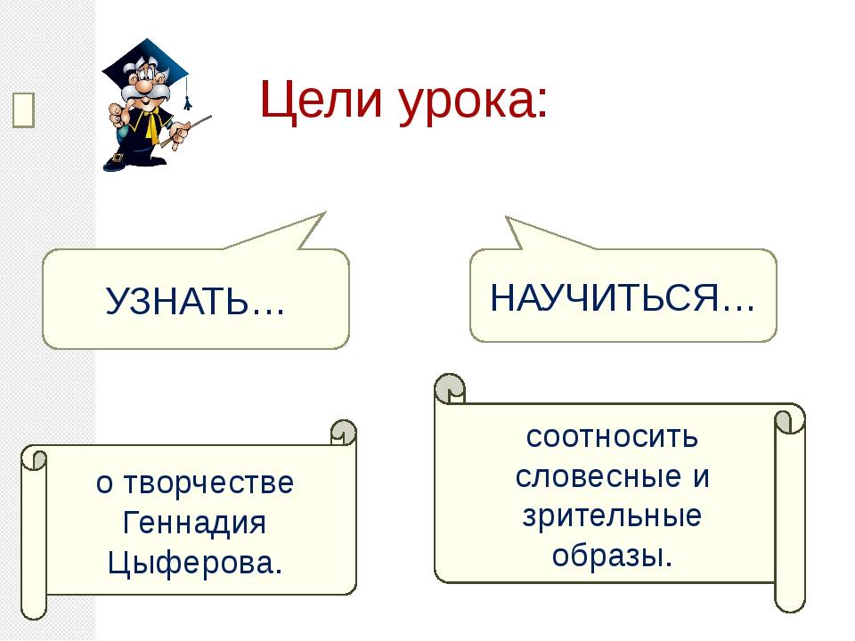 Цели урока: УЗНАТЬ… НАУЧИТЬСЯ… о творчестве Геннадия Цыферова. соотносить сл...
