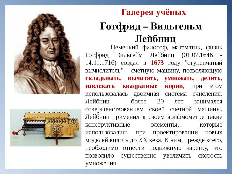 Галерея учёных Готфрид – Вильгельм Лейбниц Немецкий философ, математик, физи...