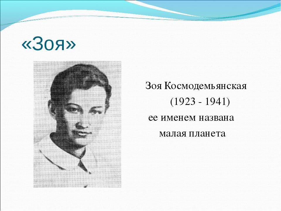 «Зоя» Зоя Космодемьянская (1923 - 1941) ее именем названа малая планета