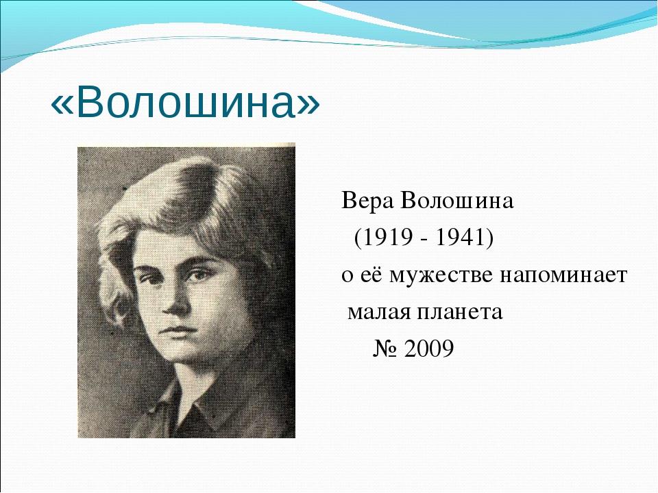 «Волошина» Вера Волошина (1919 - 1941) о её мужестве напоминает малая планета...