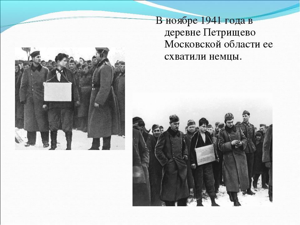 В ноябре 1941 года в деревне Петрищево Московской области ее схватили немцы.