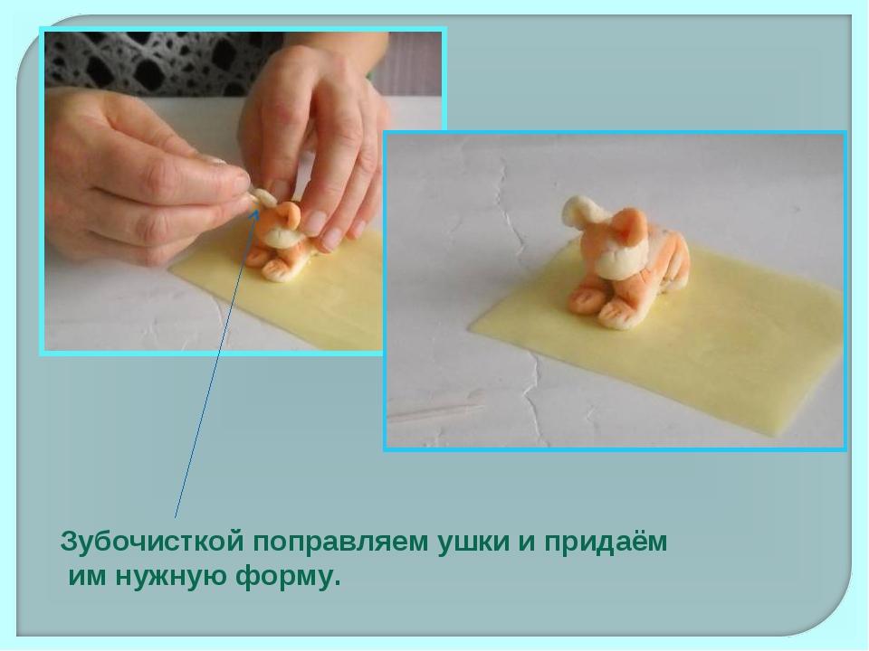 Зубочисткой поправляем ушки и придаём им нужную форму.