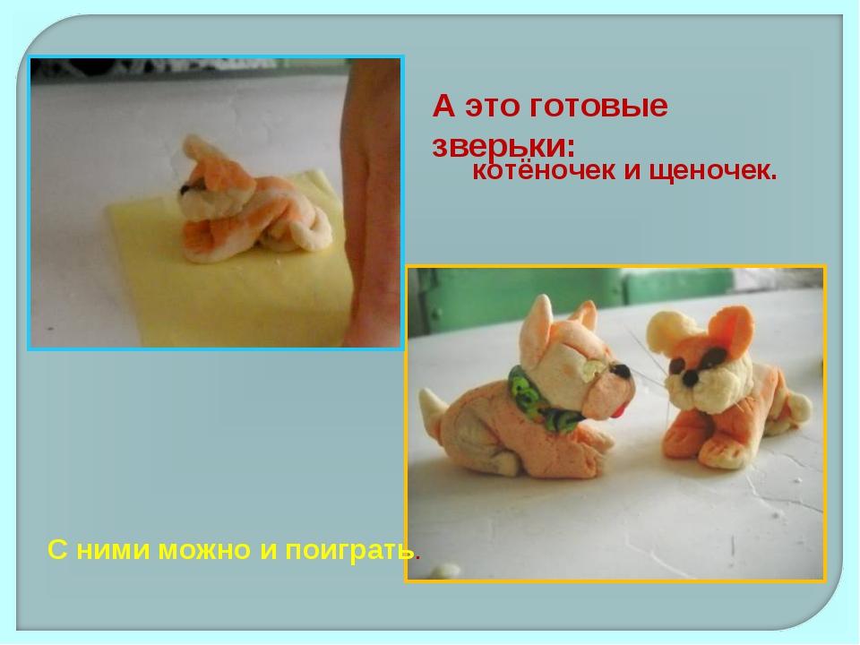 А это готовые зверьки: котёночек и щеночек. С ними можно и поиграть.
