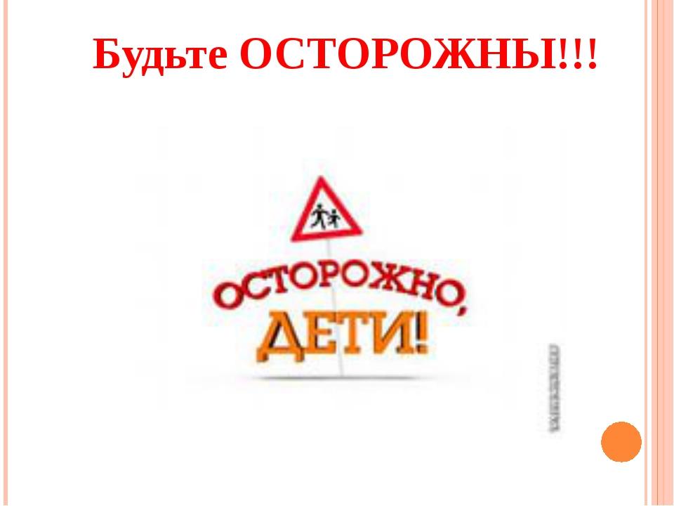 Будьте ОСТОРОЖНЫ!!!