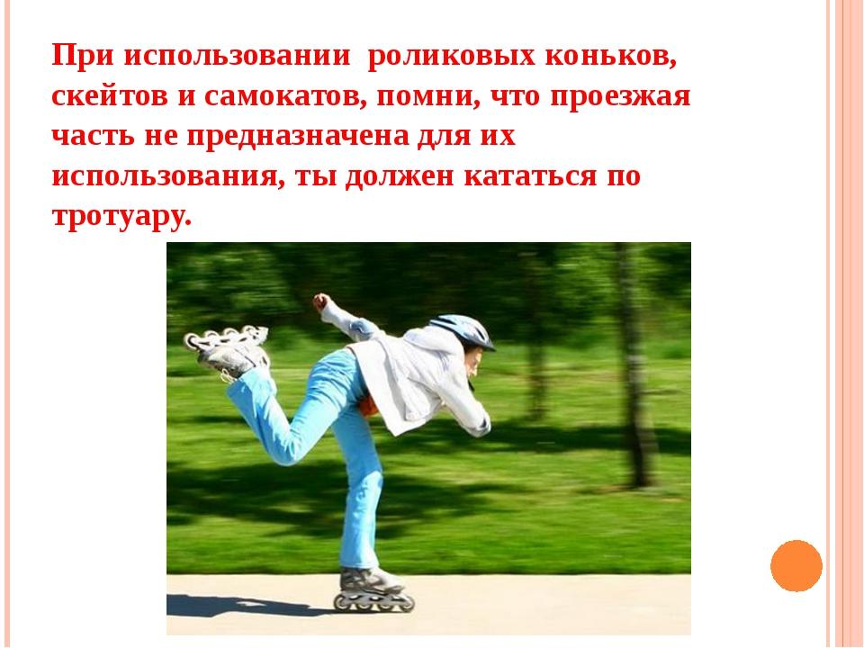 При использовании роликовых коньков, скейтов и самокатов, помни, что проезжая...