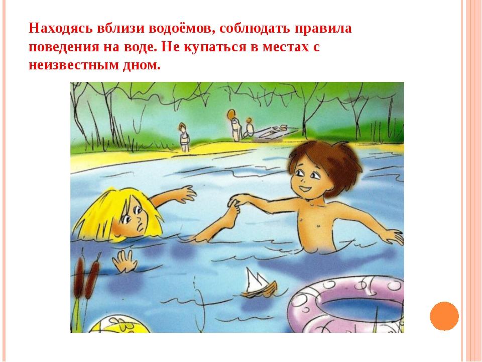 Находясь вблизи водоёмов, соблюдать правила поведения на воде. Не купаться в...