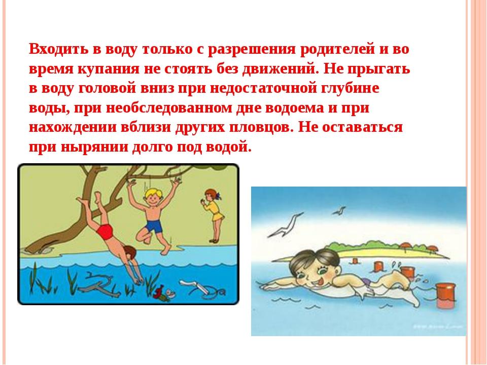 Входить в воду только с разрешения родителей и во время купания не стоять без...