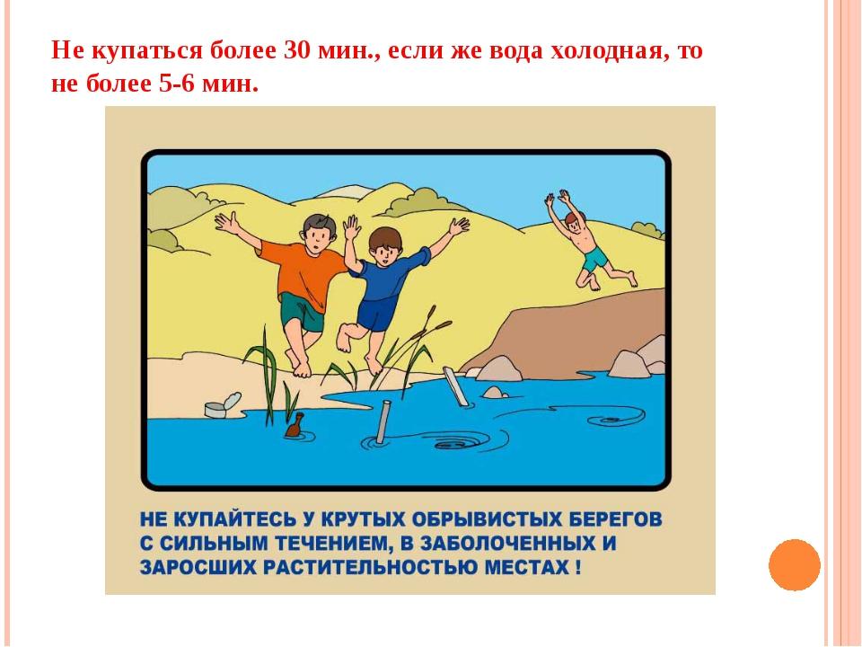 Не купаться более 30 мин., если же вода холодная, то не более 5-6 мин.