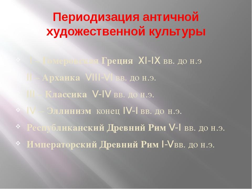 Периодизация античной художественной культуры I – Гомеровская Греция XI-IX вв...