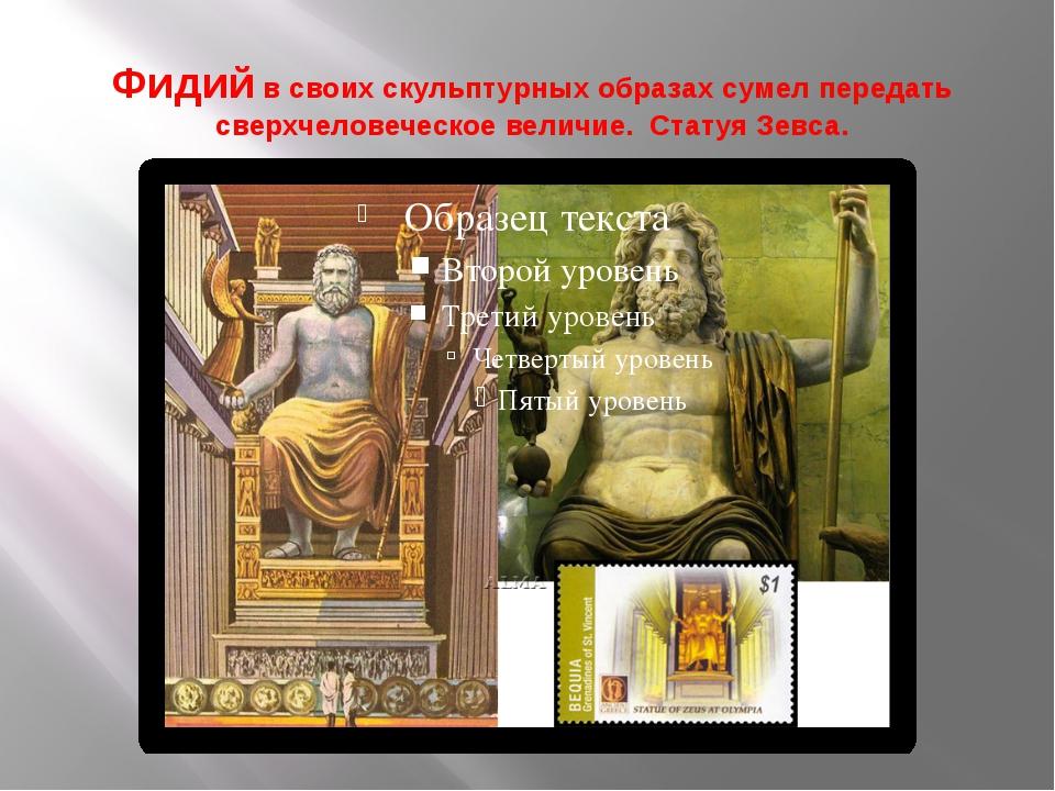 Фидий в своих скульптурных образах сумел передать сверхчеловеческое величие....