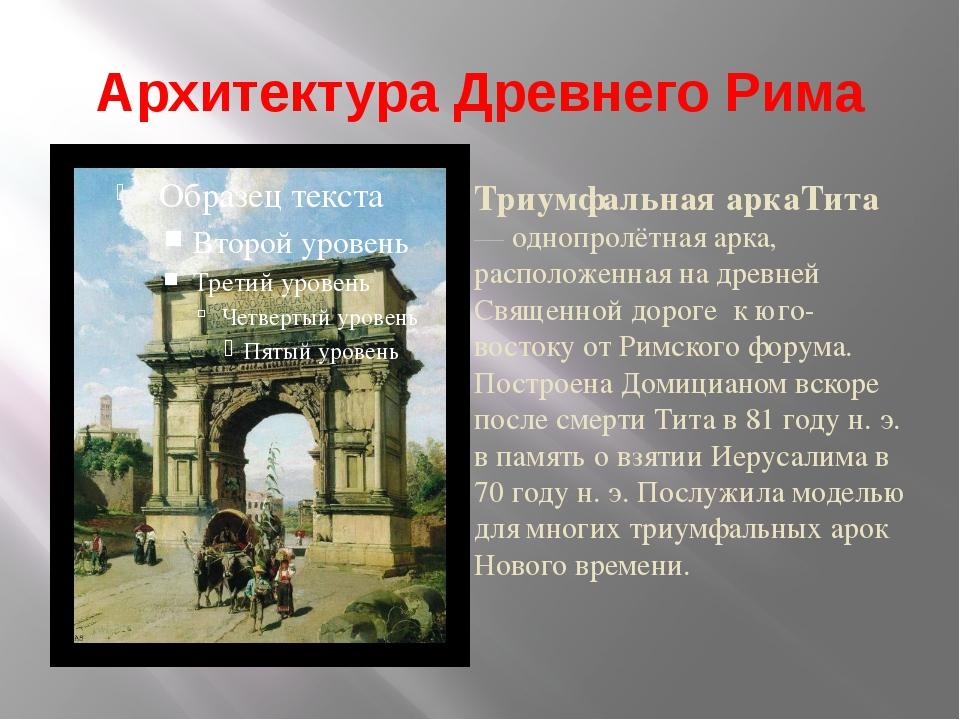 Архитектура Древнего Рима Триумфальная аркаТита — однопролётная арка, располо...