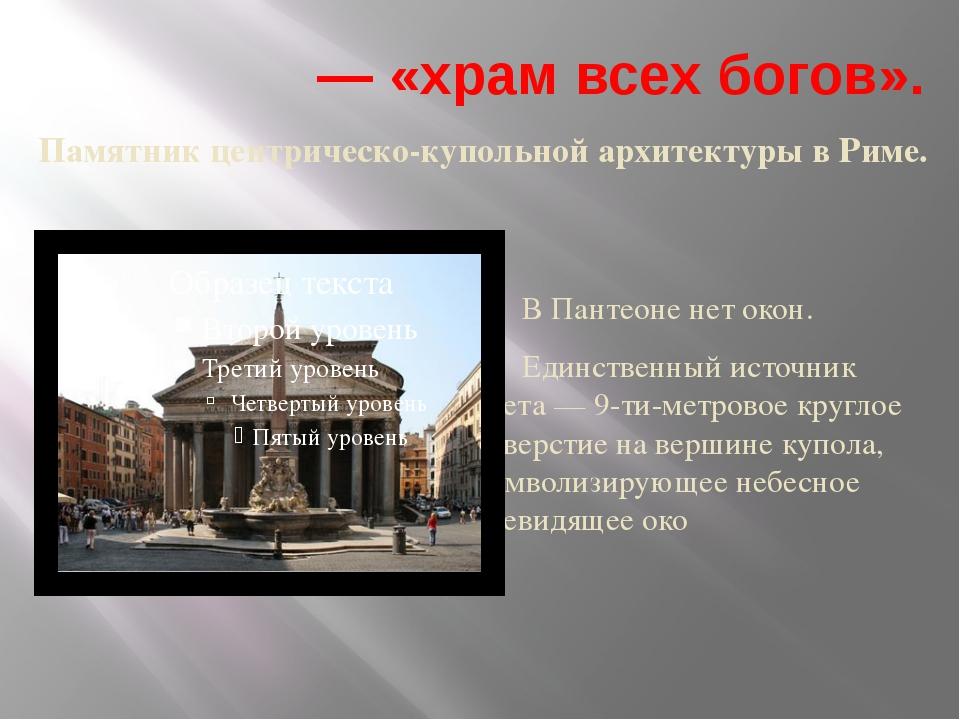 Пантео́н — «храм всех богов». Памятник центрическо-купольной архитектуры в Ри...