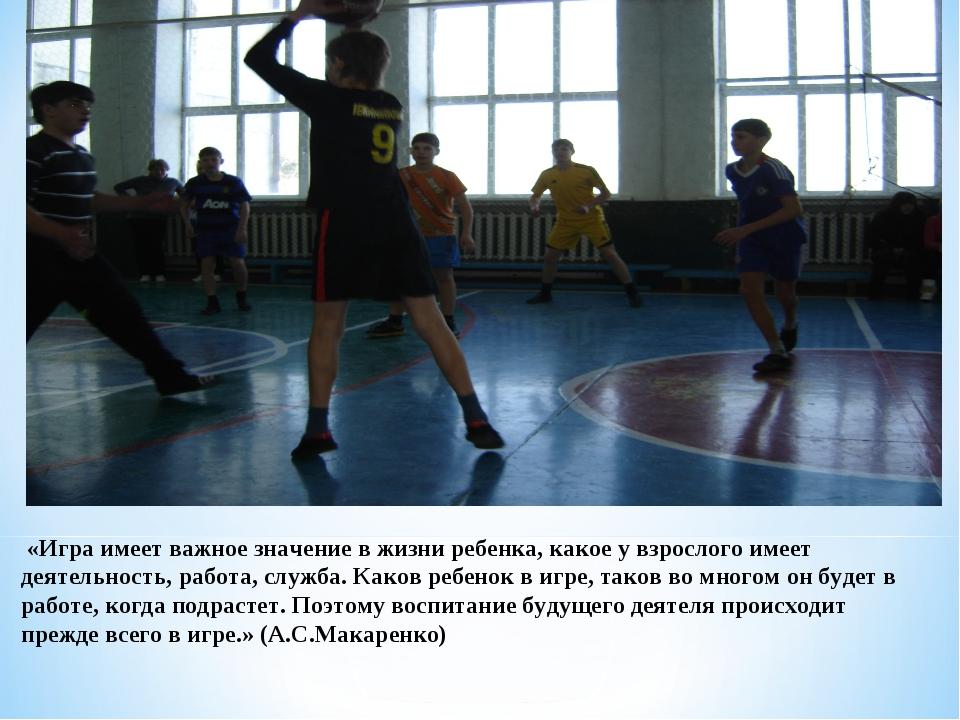 «Игра имеет важное значение в жизни ребенка, какое у взрослого имеет деятель...
