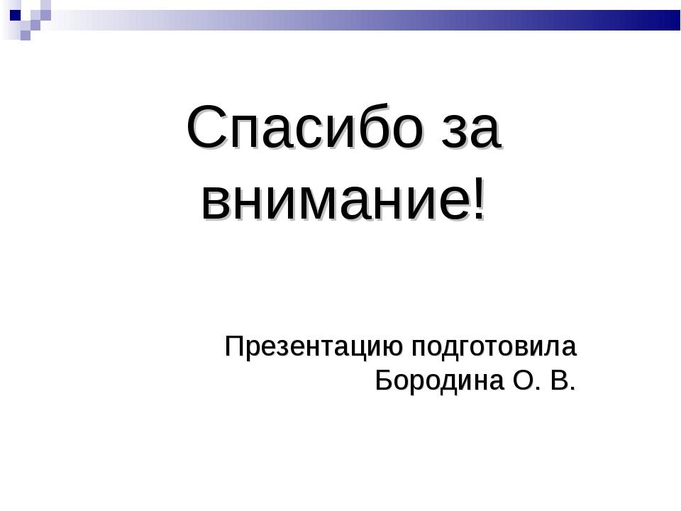 Спасибо за внимание! Презентацию подготовила Бородина О. В.